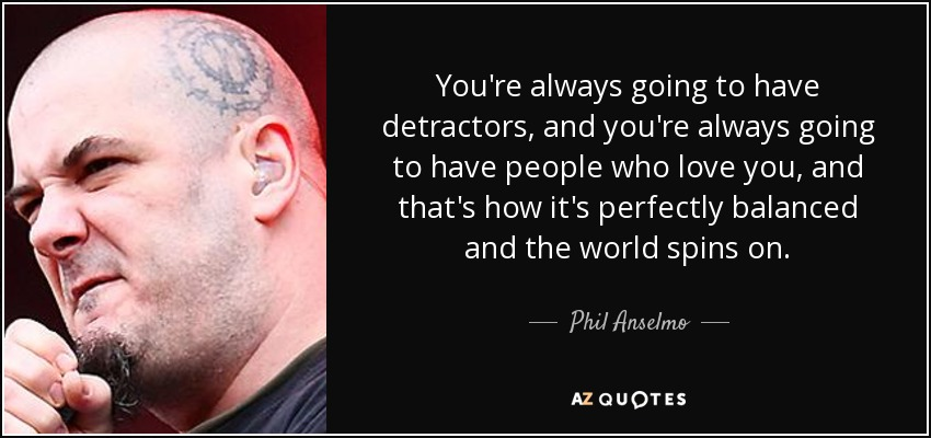 You're always going to have detractors, and you're always going to have people who love you, and that's how it's perfectly balanced and the world spins on. - Phil Anselmo