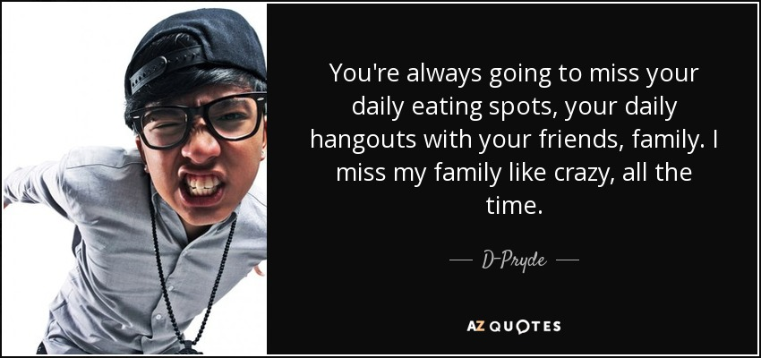 You're always going to miss your daily eating spots, your daily hangouts with your friends, family. I miss my family like crazy, all the time. - D-Pryde