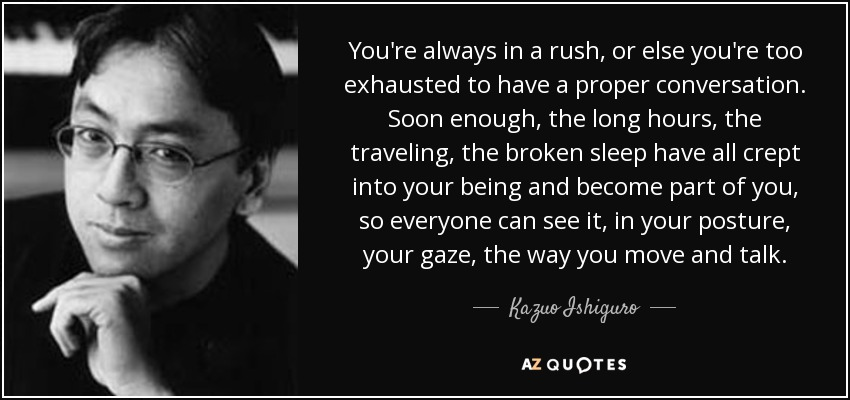You're always in a rush, or else you're too exhausted to have a proper conversation. Soon enough, the long hours, the traveling, the broken sleep have all crept into your being and become part of you, so everyone can see it, in your posture, your gaze, the way you move and talk. - Kazuo Ishiguro