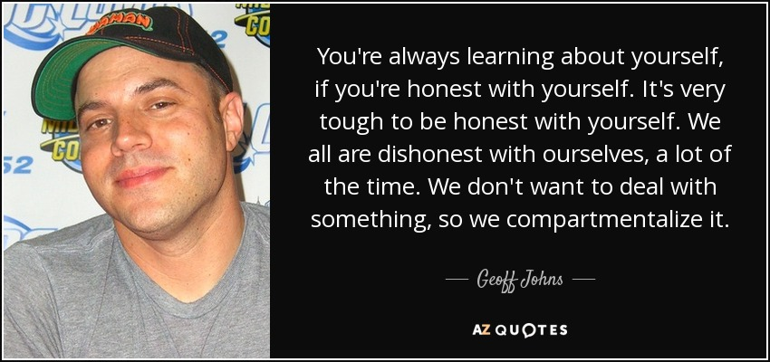 You're always learning about yourself, if you're honest with yourself. It's very tough to be honest with yourself. We all are dishonest with ourselves, a lot of the time. We don't want to deal with something, so we compartmentalize it. - Geoff Johns