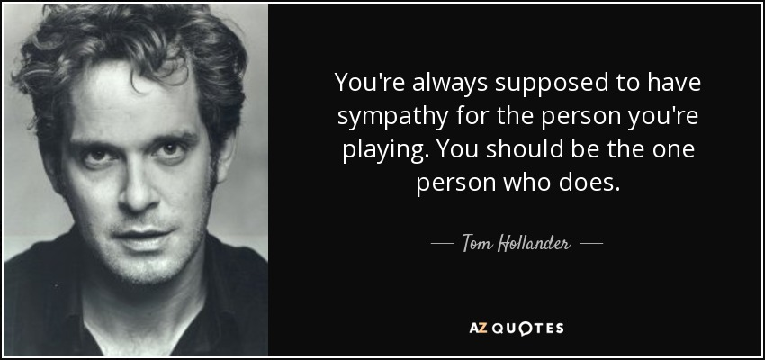 You're always supposed to have sympathy for the person you're playing. You should be the one person who does. - Tom Hollander