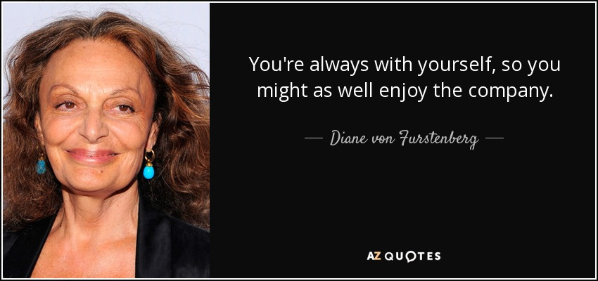 You're always with yourself, so you might as well enjoy the company. - Diane von Furstenberg