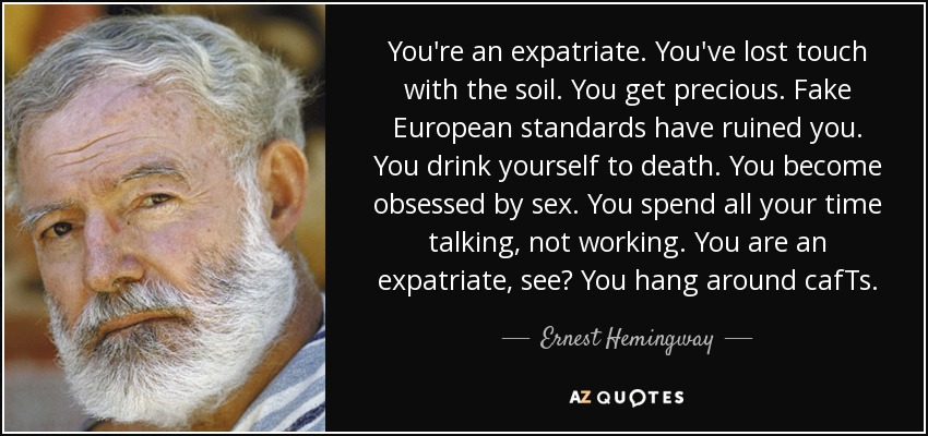 You're an expatriate. You've lost touch with the soil. You get precious. Fake European standards have ruined you. You drink yourself to death. You become obsessed by sex. You spend all your time talking, not working. You are an expatriate, see? You hang around cafTs. - Ernest Hemingway