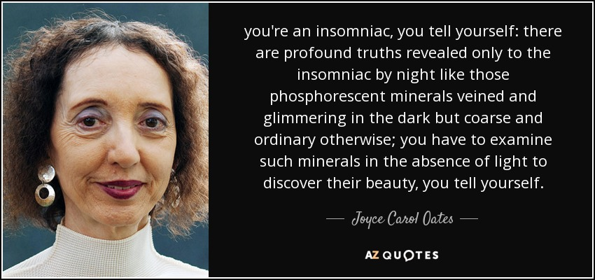 you're an insomniac, you tell yourself: there are profound truths revealed only to the insomniac by night like those phosphorescent minerals veined and glimmering in the dark but coarse and ordinary otherwise; you have to examine such minerals in the absence of light to discover their beauty, you tell yourself. - Joyce Carol Oates