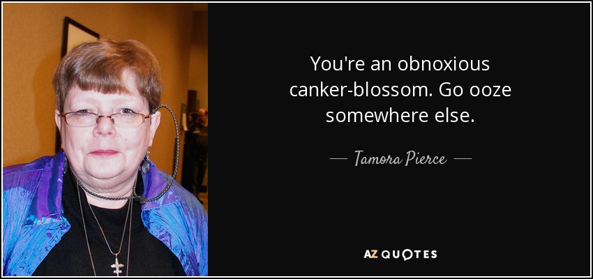 You're an obnoxious canker-blossom. Go ooze somewhere else. - Tamora Pierce