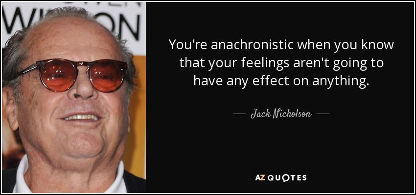 You're anachronistic when you know that your feelings aren't going to have any effect on anything. - Jack Nicholson