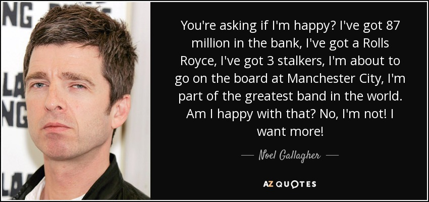 You're asking if I'm happy? I've got 87 million in the bank, I've got a Rolls Royce, I've got 3 stalkers, I'm about to go on the board at Manchester City, I'm part of the greatest band in the world. Am I happy with that? No, I'm not! I want more! - Noel Gallagher