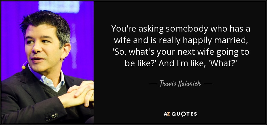 You're asking somebody who has a wife and is really happily married, 'So, what's your next wife going to be like?' And I'm like, 'What?' - Travis Kalanick