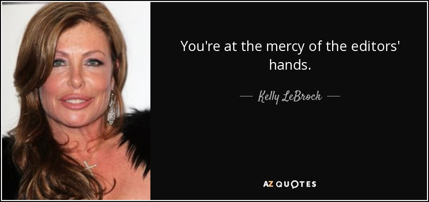 You're at the mercy of the editors' hands. - Kelly LeBrock