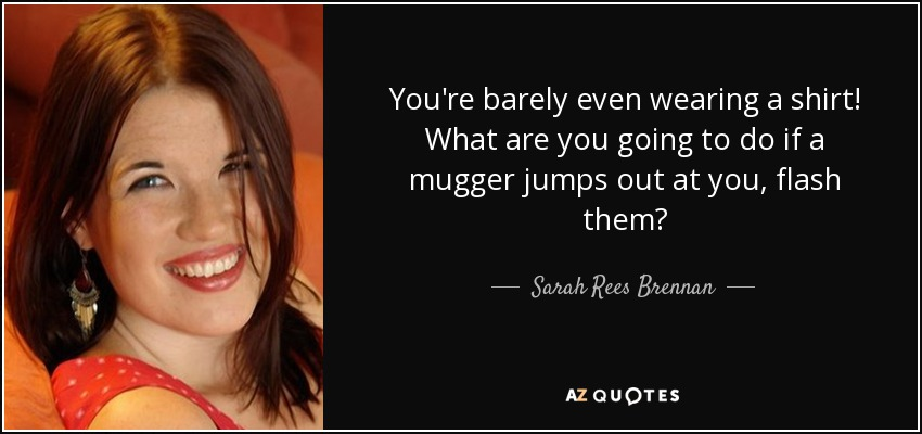 You're barely even wearing a shirt! What are you going to do if a mugger jumps out at you, flash them? - Sarah Rees Brennan