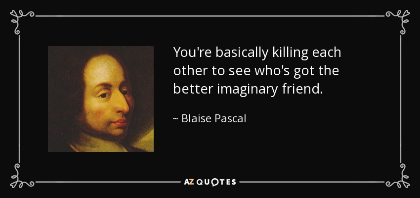 You're basically killing each other to see who's got the better imaginary friend. - Blaise Pascal