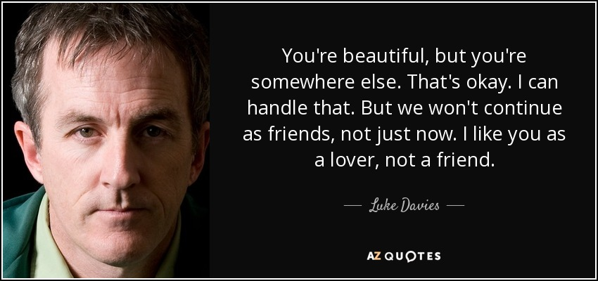 You're beautiful, but you're somewhere else. That's okay. I can handle that. But we won't continue as friends, not just now. I like you as a lover, not a friend. - Luke Davies
