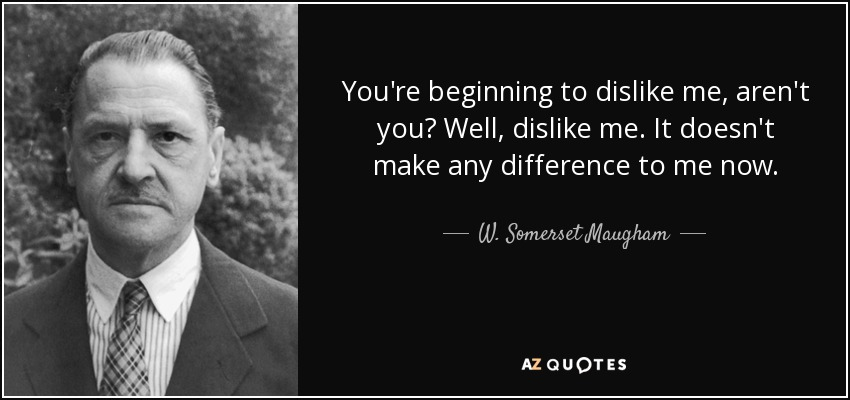 You're beginning to dislike me, aren't you? Well, dislike me. It doesn't make any difference to me now. - W. Somerset Maugham
