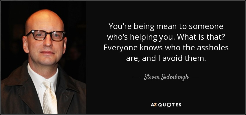You're being mean to someone who's helping you. What is that? Everyone knows who the assholes are, and I avoid them. - Steven Soderbergh
