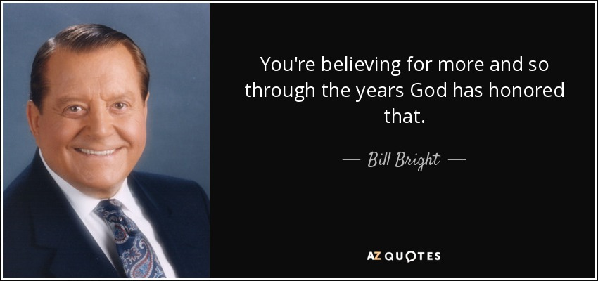 You're believing for more and so through the years God has honored that. - Bill Bright