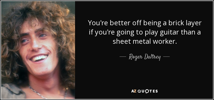 You're better off being a brick layer if you're going to play guitar than a sheet metal worker. - Roger Daltrey