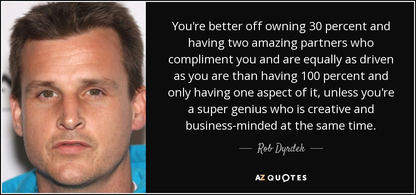 You're better off owning 30 percent and having two amazing partners who compliment you and are equally as driven as you are than having 100 percent and only having one aspect of it, unless you're a super genius who is creative and business-minded at the same time. - Rob Dyrdek