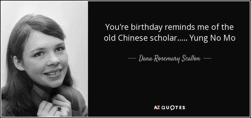 You're birthday reminds me of the old Chinese scholar..... Yung No Mo - Dana Rosemary Scallon