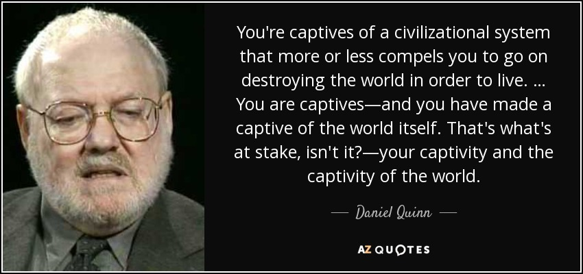 You're captives of a civilizational system that more or less compels you to go on destroying the world in order to live. … You are captives—and you have made a captive of the world itself. That's what's at stake, isn't it?—your captivity and the captivity of the world. - Daniel Quinn