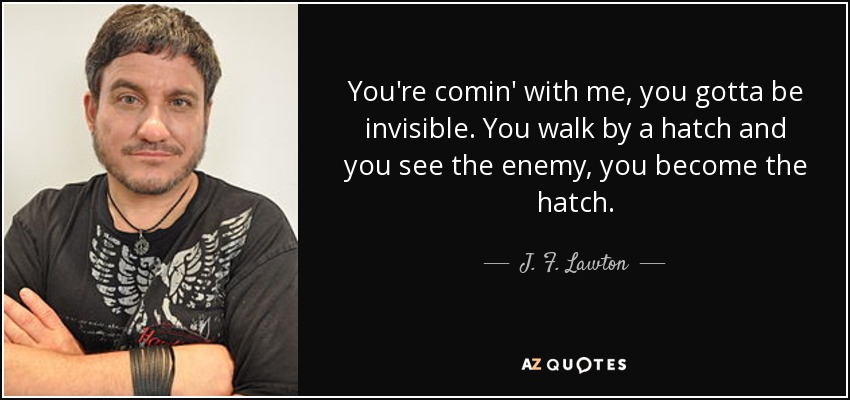 You're comin' with me, you gotta be invisible. You walk by a hatch and you see the enemy, you become the hatch. - J. F. Lawton