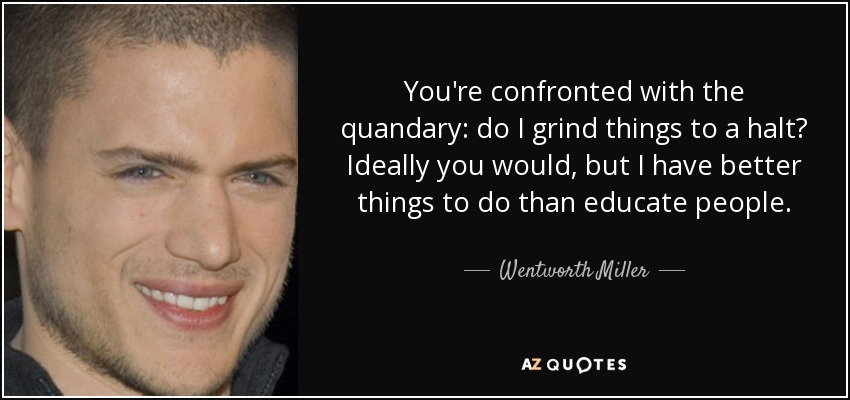 You're confronted with the quandary: do I grind things to a halt? Ideally you would, but I have better things to do than educate people. - Wentworth Miller