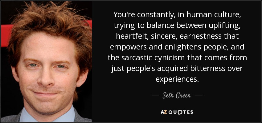 You're constantly, in human culture, trying to balance between uplifting, heartfelt, sincere, earnestness that empowers and enlightens people, and the sarcastic cynicism that comes from just people's acquired bitterness over experiences. - Seth Green