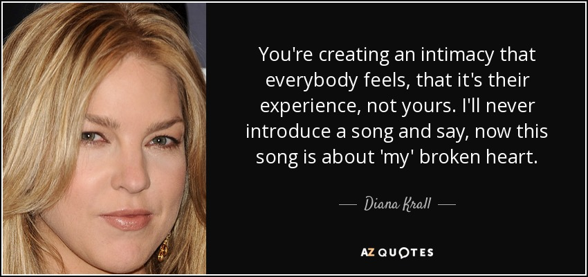 You're creating an intimacy that everybody feels, that it's their experience, not yours. I'll never introduce a song and say, now this song is about 'my' broken heart. - Diana Krall