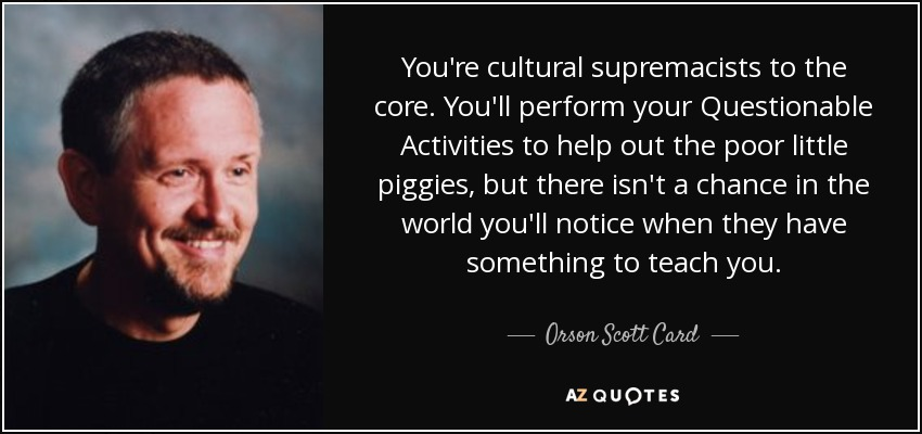 You're cultural supremacists to the core. You'll perform your Questionable Activities to help out the poor little piggies, but there isn't a chance in the world you'll notice when they have something to teach you. - Orson Scott Card