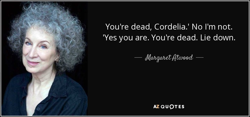 You're dead, Cordelia.' No I'm not. 'Yes you are. You're dead. Lie down. - Margaret Atwood