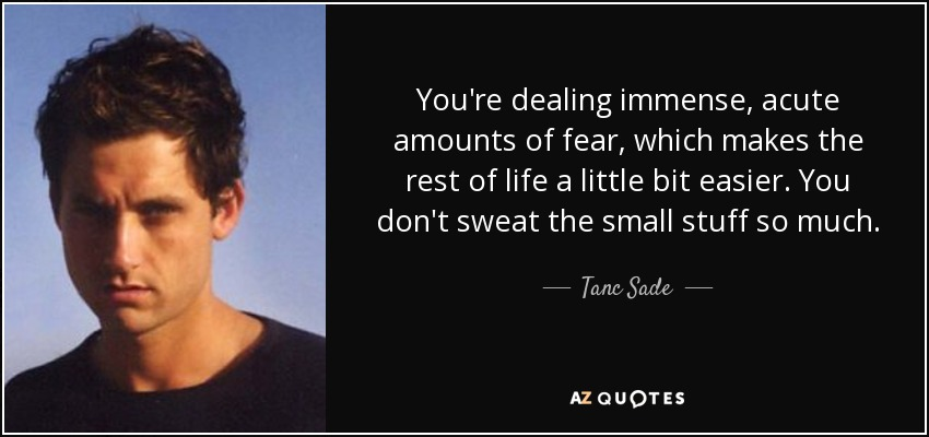 You're dealing immense, acute amounts of fear, which makes the rest of life a little bit easier. You don't sweat the small stuff so much. - Tanc Sade