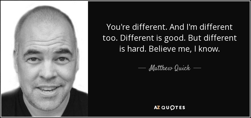 You're different. And I'm different too. Different is good. But different is hard. Believe me, I know. - Matthew Quick