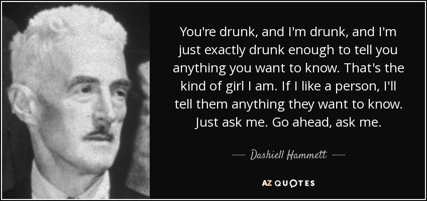 You're drunk, and I'm drunk, and I'm just exactly drunk enough to tell you anything you want to know. That's the kind of girl I am. If I like a person, I'll tell them anything they want to know. Just ask me. Go ahead, ask me. - Dashiell Hammett