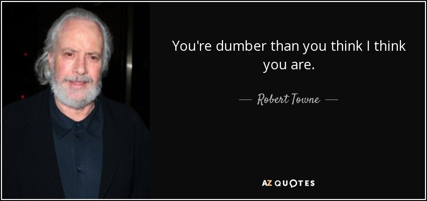 You're dumber than you think I think you are. - Robert Towne