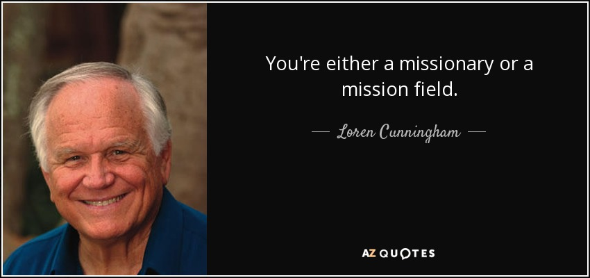 You're either a missionary or a mission field. - Loren Cunningham