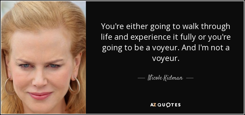 You're either going to walk through life and experience it fully or you're going to be a voyeur. And I'm not a voyeur. - Nicole Kidman