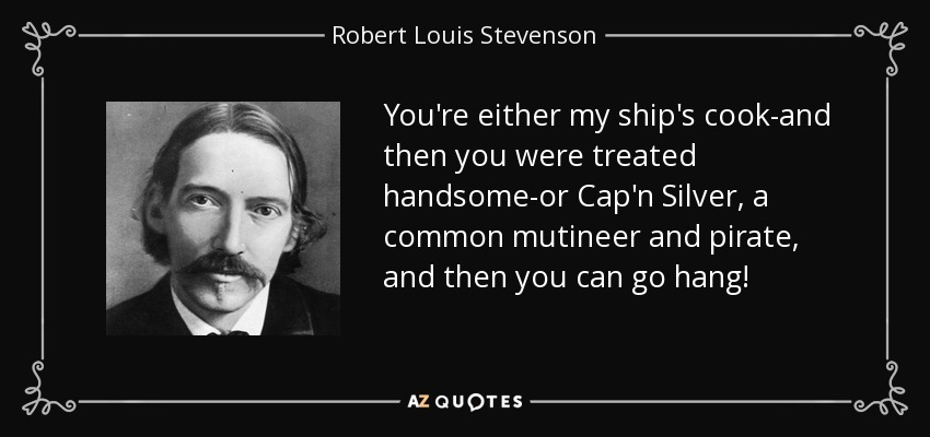 You're either my ship's cook-and then you were treated handsome-or Cap'n Silver, a common mutineer and pirate, and then you can go hang! - Robert Louis Stevenson