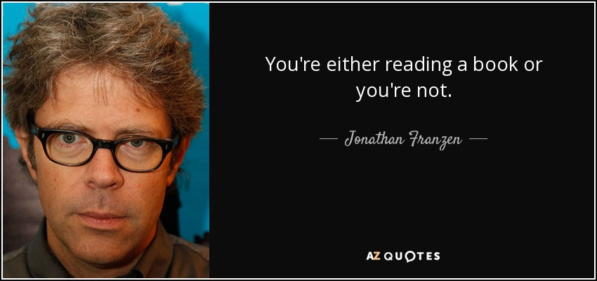 You're either reading a book or you're not. - Jonathan Franzen