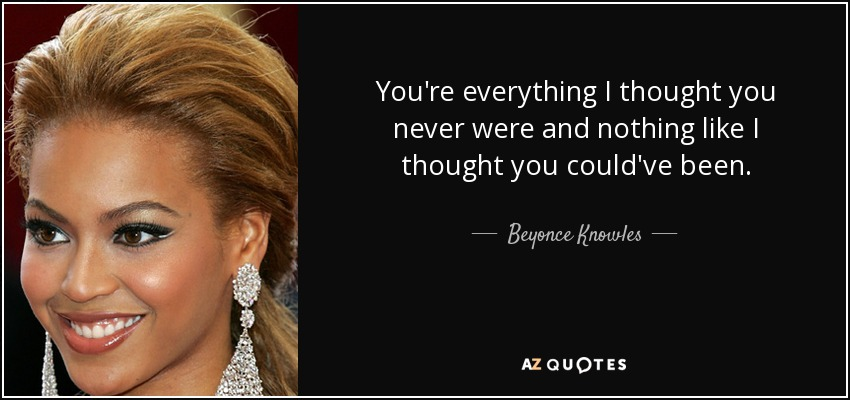 You're everything I thought you never were and nothing like I thought you could've been. - Beyonce Knowles
