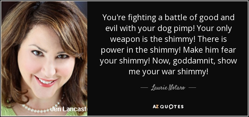 You're fighting a battle of good and evil with your dog pimp! Your only weapon is the shimmy! There is power in the shimmy! Make him fear your shimmy! Now, goddamnit, show me your war shimmy! - Laurie Notaro