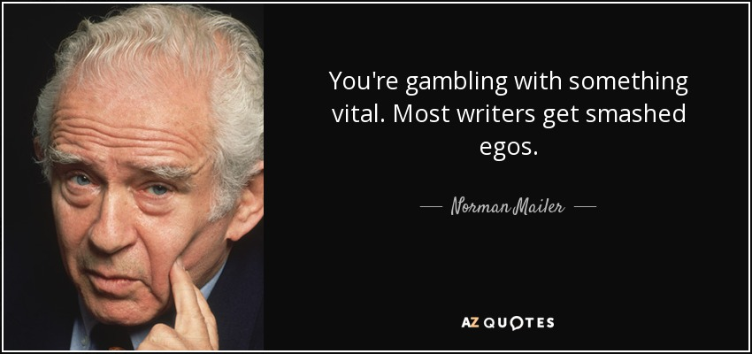 You're gambling with something vital. Most writers get smashed egos. - Norman Mailer
