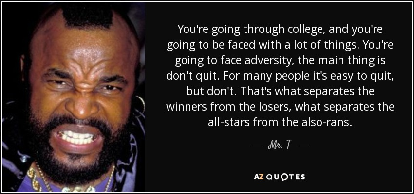 You're going through college, and you're going to be faced with a lot of things. You're going to face adversity, the main thing is don't quit. For many people it's easy to quit, but don't. That's what separates the winners from the losers, what separates the all-stars from the also-rans. - Mr. T