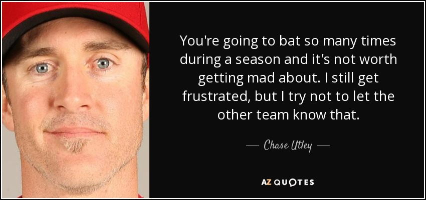 You're going to bat so many times during a season and it's not worth getting mad about. I still get frustrated, but I try not to let the other team know that. - Chase Utley