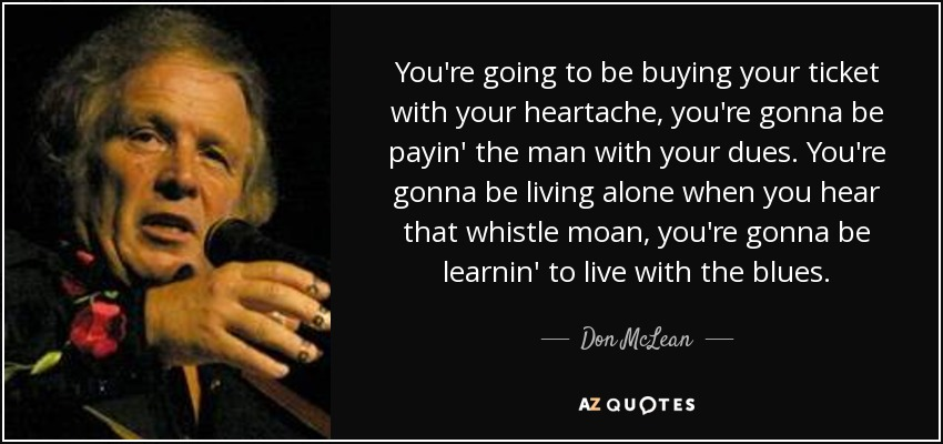You're going to be buying your ticket with your heartache, you're gonna be payin' the man with your dues. You're gonna be living alone when you hear that whistle moan, you're gonna be learnin' to live with the blues. - Don McLean