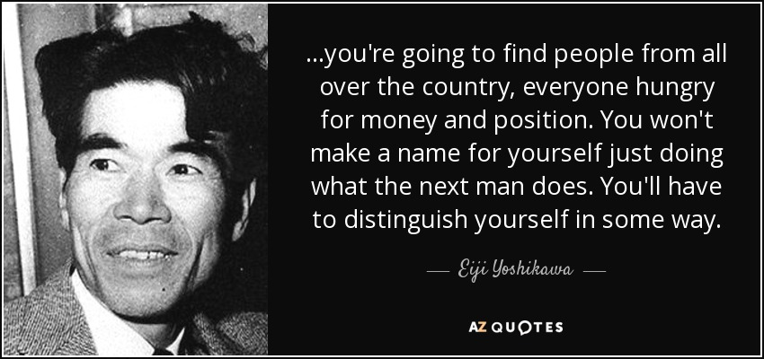 ...you're going to find people from all over the country, everyone hungry for money and position. You won't make a name for yourself just doing what the next man does. You'll have to distinguish yourself in some way. - Eiji Yoshikawa