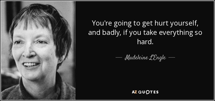 You're going to get hurt yourself, and badly, if you take everything so hard. - Madeleine L'Engle