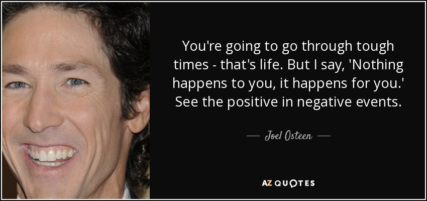 You're going to go through tough times - that's life. But I say, 'Nothing happens to you, it happens for you.' See the positive in negative events. - Joel Osteen