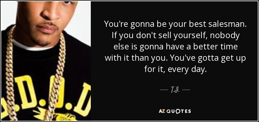 T.I. quote: You're gonna be your best salesman. If you don't sell...