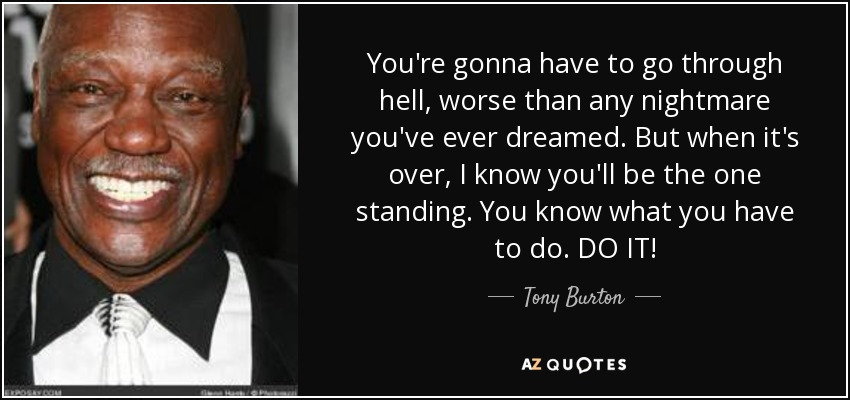 You're gonna have to go through hell, worse than any nightmare you've ever dreamed. But when it's over, I know you'll be the one standing. You know what you have to do. DO IT! - Tony Burton