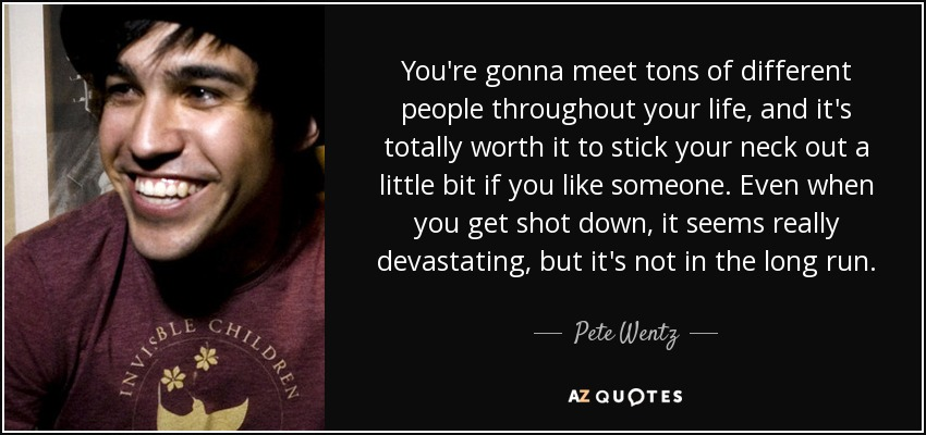 You're gonna meet tons of different people throughout your life, and it's totally worth it to stick your neck out a little bit if you like someone. Even when you get shot down, it seems really devastating, but it's not in the long run. - Pete Wentz