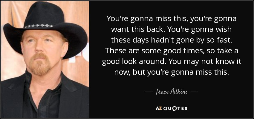 You're gonna miss this, you're gonna want this back. You're gonna wish these days hadn't gone by so fast. These are some good times, so take a good look around. You may not know it now, but you're gonna miss this. - Trace Adkins
